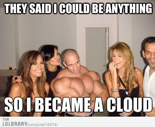 They said I could become anything, so I became a cloud!