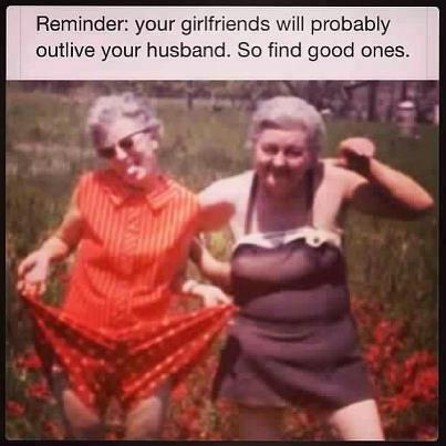 Your girlfriends will probably outlives your hus