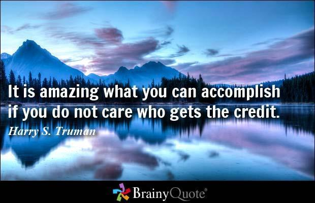 It is amazing what you can accomplish if you do not care who gets the